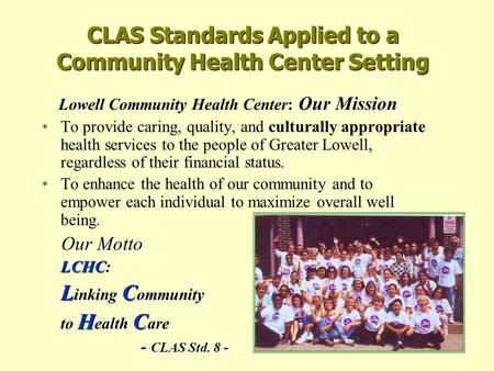 CLAS Standards Applied to a Community Health Center Setting Our Mission Lowell Community Health Center: Our Mission To provide caring, quality, and culturally.