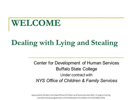 WELCOME Dealing with Lying and Stealing Center for Development of Human Services Buffalo State College Under contract with NYS Office of Children & Family.