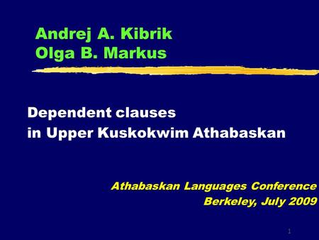 1 Andrej A. Kibrik Olga B. Markus Dependent clauses in Upper Kuskokwim Athabaskan Athabaskan Languages Conference Berkeley, July 2009.