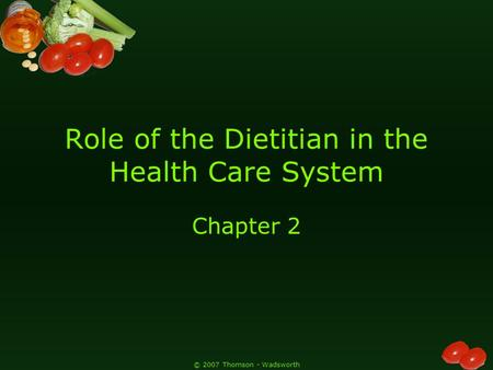 © 2007 Thomson - Wadsworth Role of the Dietitian in the Health Care System Chapter 2.