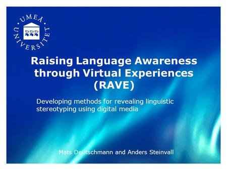 Raising Language Awareness through Virtual Experiences (RAVE) Developing methods for revealing linguistic stereotyping using digital media Mats Deutschmann.