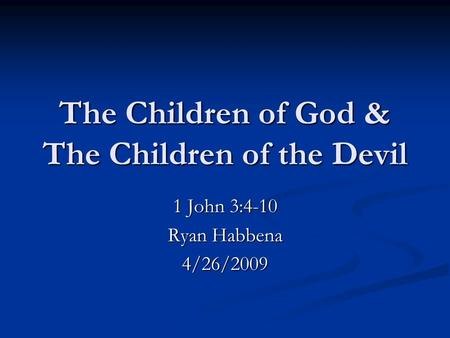 The Children of God & The Children of the Devil 1 John 3:4-10 Ryan Habbena 4/26/2009.