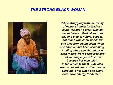 THE STRONG BLACK WOMAN While struggling with the reality of being a human instead of a myth, the strong black woman passed away. Medical sources say she.