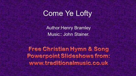 Come Ye Lofty Author:Henry Bramley Music:: John Stainer.
