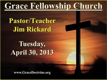 Grace Fellowship Church Pastor/Teacher Jim Rickard www.GraceDoctrine.org Tuesday, April 30, 2013.