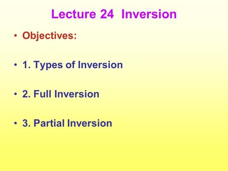 Lecture 24 Inversion Objectives: 1. Types of Inversion 2. Full Inversion 3. Partial Inversion.