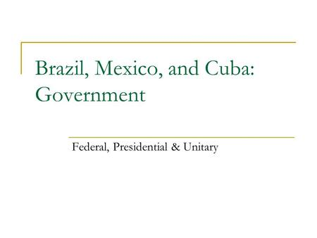 Brazil, Mexico, and Cuba: Government Federal, Presidential & Unitary.