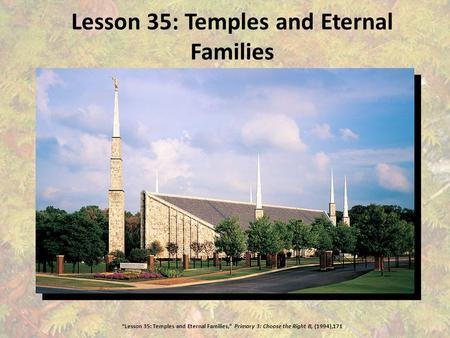 "Lesson 35: Temples and Eternal Families ""Lesson 35: Temples and Eternal Families,"" Primary 3: Choose the Right B, (1994),171."