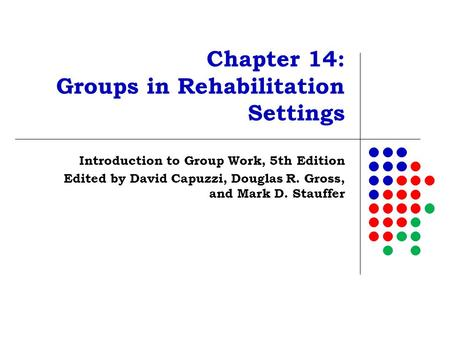 Chapter 14: Groups in Rehabilitation Settings Introduction to Group Work, 5th Edition Edited by David Capuzzi, Douglas R. Gross, and Mark D. Stauffer.
