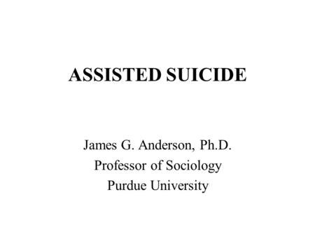 ASSISTED SUICIDE James G. Anderson, Ph.D. Professor of Sociology Purdue University.