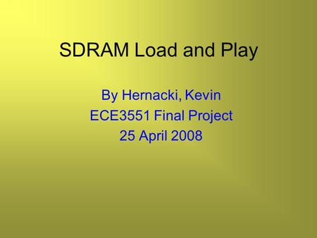 SDRAM Load and Play By Hernacki, Kevin ECE3551 Final Project 25 April 2008.