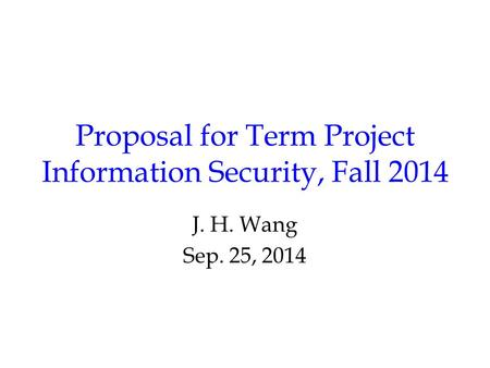 Proposal for Term Project Information Security, Fall 2014 J. H. Wang Sep. 25, 2014.