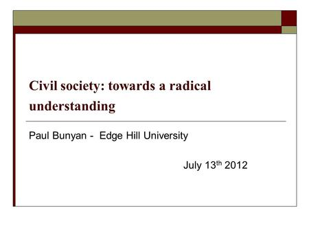Civil society: towards a radical understanding Paul Bunyan - Edge Hill University July 13 th 2012.