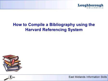 Presentation Title Here 18 pt Arial East Midlands Information Skills How to Compile a Bibliography using the Harvard Referencing System.