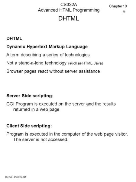Cs332a_chapt10.ppt CS332A Advanced HTML Programming DHTML Dynamic Hypertext Markup Language A term describing a series of technologies Not a stand-a-lone.