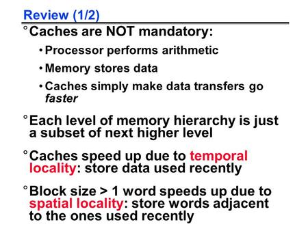Review (1/2) °Caches are NOT mandatory: Processor performs arithmetic Memory stores data Caches simply make data transfers go faster °Each level of memory.