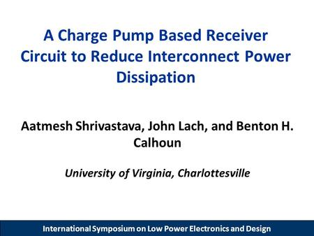 International Symposium on Low Power Electronics and Design A Charge Pump Based Receiver Circuit to Reduce Interconnect Power Dissipation Aatmesh Shrivastava,