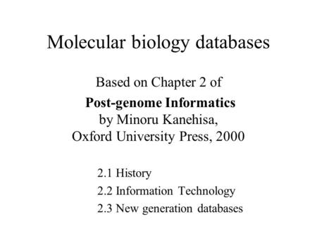 Molecular biology databases Based on Chapter 2 of Post-genome Informatics by Minoru Kanehisa, Oxford University Press, 2000 2.1 History 2.2 Information.