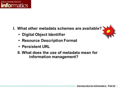 Introduction to Informatics - Fall 02 I. What other metadata schemes are available? Digital Object Identifier Resource Description Format Persistent URL.