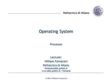Politecnico di Milano © 2001 William Fornaciari Operating System Processes Lecturer: William Fornaciari Politecnico di Milano