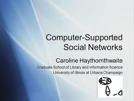 Computer-Supported Social Networks Caroline Haythornthwaite Graduate School of Library and Information Science University of Illinois at Urbana Champaign.
