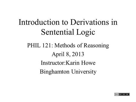 Introduction to Derivations in Sentential Logic PHIL 121: Methods of Reasoning April 8, 2013 Instructor:Karin Howe Binghamton University.