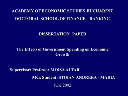 ACADEMY OF ECONOMIC STUDIES BUCHAREST DOCTORAL SCHOOL OF FINANCE - BANKING DISSERTATION PAPER The Effects of Government Spending on Economic Growth Supervisor: