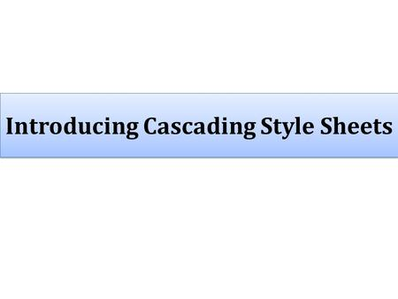 Introducing Cascading Style Sheets. Cascading Style Sheet Basics  Cascading Style Sheet Basics  Creating Styles  Using Styles  Manipulating Styles.