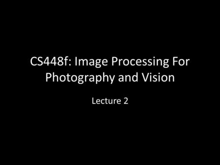 CS448f: Image Processing For Photography and Vision Lecture 2.