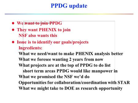 PPDG update l We want to join PPDG l They want PHENIX to join NSF also wants this l Issue is to identify our goals/projects Ingredients: What we need/want.