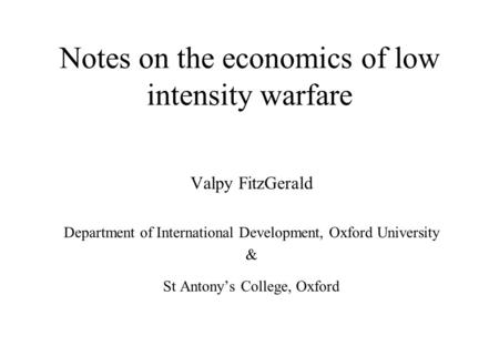 Notes on the economics of low intensity warfare Valpy FitzGerald Department of International Development, Oxford University & St Antony's College, Oxford.