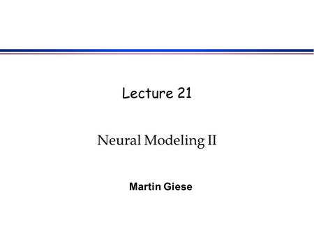 Lecture 21 Neural Modeling II Martin Giese. Aim of this Class Account for experimentally observed effects in motion perception with the simple neuronal.