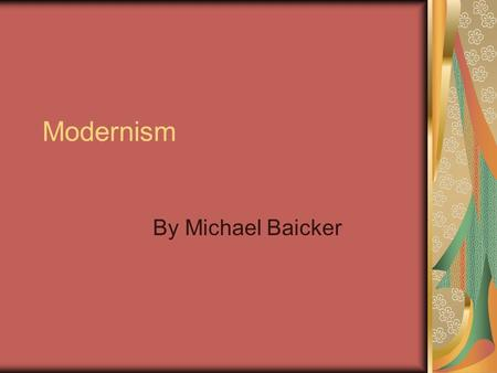Modernism By Michael Baicker. The Developing Movement Modernism is said to have originated during the beginning of the 20 th Century, and lasted through.