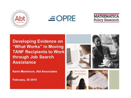 "Developing Evidence on ""What Works"" in Moving TANF Recipients to Work through Job Search Assistance Karin Martinson, Abt Associates February, 20 2015."