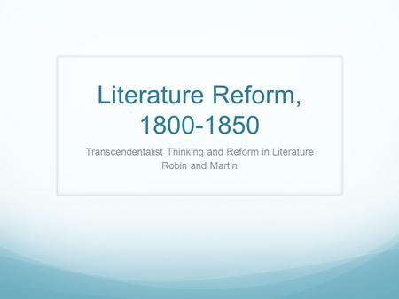 Literature Reform, 1800-1850 Transcendentalist Thinking and Reform in Literature Robin and Martin.