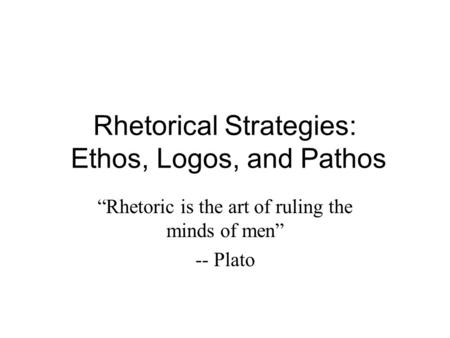 "Rhetorical Strategies: Ethos, Logos, and Pathos ""Rhetoric is the art of ruling the minds of men"" -- Plato."