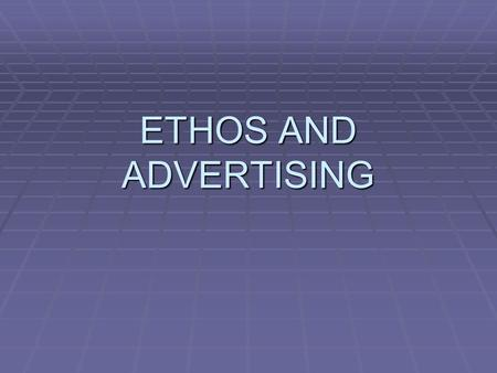 ETHOS AND ADVERTISING.  Much of the power of advertising comes not from LOGOS – a logical appeal to the quality of the product,  But from ETHOS, the.