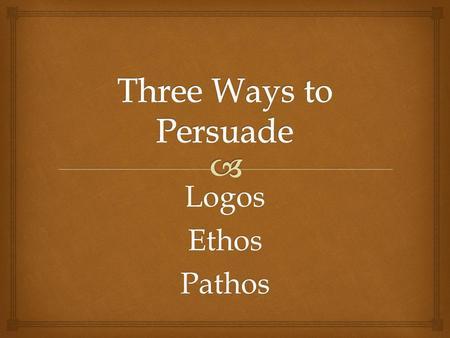ethos logos pathos three ways to persuade essay Skills practice   persuading an audience using logos,  an author or speaker using pathos seeks to persuade  was three principles: ethos, pathos, and.