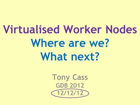 Virtualised Worker Nodes Where are we? What next? Tony Cass GDB 2012 12/12/12.