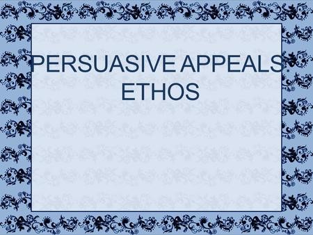 PERSUASIVE APPEALS: ETHOS Ethos One of the three modes of persuasion (logos, ethos, pathos) Refers to the speaker's character Trustworthiness Credibility.