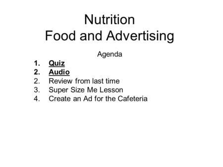 Nutrition Food and Advertising Agenda 1.Quiz 2.Audio 2.Review from last time 3.Super Size Me Lesson 4.Create an Ad for the Cafeteria.