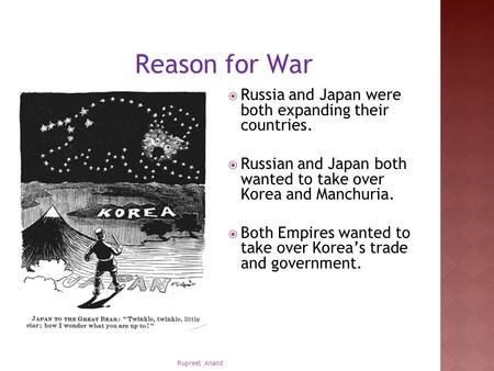 Rupreet Anand Reason for War  Russia and Japan were both expanding their countries.  Russian and Japan both wanted to take over Korea and Manchuria.
