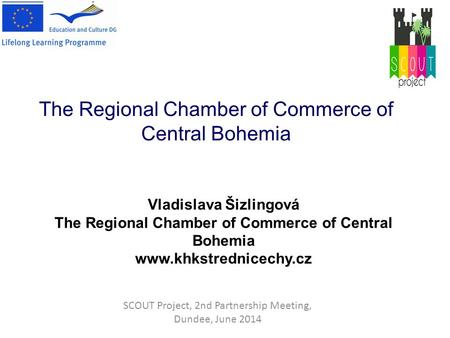 SCOUT Project, 2nd Partnership Meeting, Dundee, June 2014 The Regional Chamber of Commerce of Central Bohemia Vladislava Šizlingová The Regional Chamber.