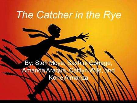 The Catcher in the Rye By: Stefi Moye, Sashini Godage, Amanda Araque, Caitlyn Wild, and Korie Almanza.