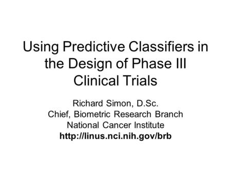 Using Predictive Classifiers in the Design of Phase III Clinical Trials Richard Simon, D.Sc. Chief, Biometric Research Branch National Cancer Institute.