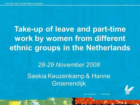 Take-up of leave and part-time work by women from different ethnic groups in the Netherlands 28-29 November 2008 Saskia Keuzenkamp & Hanne Groenendijk.