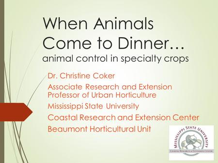 When Animals Come to Dinner… animal control in specialty crops Dr. Christine Coker Associate Research and Extension Professor of Urban Horticulture Mississippi.