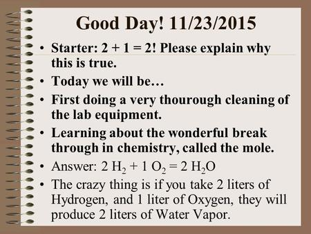Good Day! 11/23/2015 Starter: 2 + 1 = 2! Please explain why this is true. Today we will be… First doing a very thourough cleaning of the lab equipment.