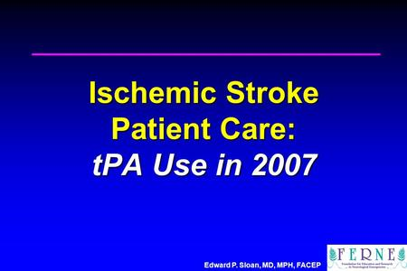 Edward P. Sloan, MD, MPH, FACEP Ischemic Stroke Patient Care: tPA Use in 2007.