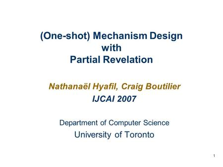 1 (One-shot) Mechanism Design with Partial Revelation Nathanaël Hyafil, Craig Boutilier IJCAI 2007 Department of Computer Science University of Toronto.
